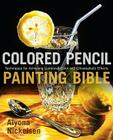 Colored Pencil Painting Bible: Techniques for Achieving Luminous Color and Ultrarealistic Effects Cover Image