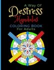 A Way Of Destress. Mandalas Coloring Book For Adults: Coloring Pages Great For Relaxation And Artistic Expression. Cover Image