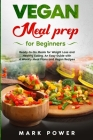 VEGAN MEAL PREP for Beginners: Ready-to-Go Meals for Weight Loss and Healthy Eating. An Easy Guide with 4 Weekly Plans and Vegan Recipes. Cover Image