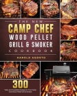 The New Camp Chef Wood Pellet Grill & Smoker Cookbook: 300 Tasty and Irresistible Recipes for Your Camp Chef Wood Pellet Grill & Smoker Cover Image