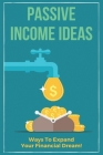 Passive Income Ideas: Ways To Expand Your Financial Dream!: The Power Of Passive Income Cover Image