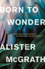 Born to Wonder: Exploring Our Deepest Questions--Why Are We Here and Why Does It Matter? Cover Image
