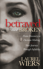 Betrayed Not Broken: From Discovery to Decision Making; Your Journey Through Infidelity Cover Image