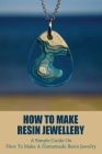 How To Make Resin Jewellery: A Simple Guide On How To Make A Homemade Resin Jewelry: Crafting Books Cover Image