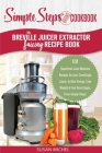 My Breville Juicer Extractor Juicing Recipe Book, A Simple Steps Brand Cookbook: 101 Superfood Juice Machine Recipes for your Centrifugal Juicer, to G Cover Image