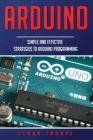 Arduino: Simple and Effective Strategies to Arduino Programming Cover Image