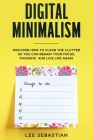 Digital Minimalism: Discover How to Clear the Clutter So You Can Regain Your Focus, Passions and Live Life Again Cover Image