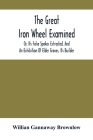 The Great Iron Wheel Examined; Or, Its False Spokes Extracted, And An Exhibition Of Elder Graves, Its Builder Cover Image