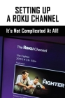 Setting Up A Roku Channel: It's Not Complicated At All!: Roku Channel Developers Cover Image