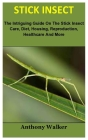 Stick Insect: The Intriguing Guide On The Stick Insect Care, Diet, Housing, Reproduction, Healthcare And More Cover Image