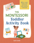 The Montessori Toddler Activity Book: 60 At-Home Games and Activities for Curious Toddlers Cover Image