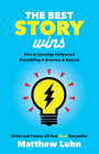 The Best Story Wins: How to Leverage Hollywood Storytelling in Business and Beyond Cover Image