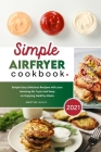 Simple Air Fryer Cookbook 2021: Simple Easy Delicious Recipes with your Amazing Air Fryer and Keep on Enjoying Healthy Meals Cover Image