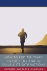 How to Add Ten Years to your Life and to Double Its Satisfactions (Esprios Classics) Cover Image
