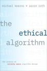 The Ethical Algorithm: The Science of Socially Aware Algorithm Design Cover Image