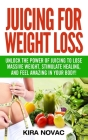 Juicing for Weight Loss: Unlock the Power of Juicing to Lose Massive Weight, Stimulate Healing, and Feel Amazing in Your Body Cover Image