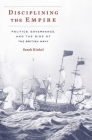 Disciplining the Empire: Politics, Governance, and the Rise of the British Navy (Harvard Historical Studies #189) Cover Image