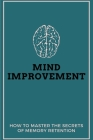 Mind Improvement: How To Master The Secrets Of Memory Retention: How To Increase Memory Power Cover Image