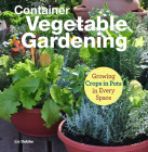 Container Vegetable Gardening: Growing Crops in Pots in Every Space Cover Image