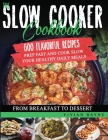 The Slow Cooker Cookbook: 600 Flavorful Recipes. Prep Fast and Cook Slow your Healthy Daily Meals, from Breakfast to Dessert Cover Image