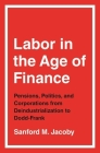 Labor in the Age of Finance: Pensions, Politics, and Corporations from Deindustrialization to Dodd-Frank Cover Image