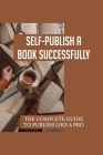 Self-Publish A Book Successfully: The Complete Guide To Publish Like A Pro: How To Self Publish Your Book Cover Image