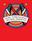 Axe Throwing Score Sheets: For Men and Women Axe Thrower Game Coaches and Players 110 Pages 8-1/2 X 11 Inches, Score Over 1000 Games and 3000 mat Cover Image