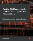 Creative DIY Microcontroller Projects with TinyGo and WebAssembly: A practical guide to building embedded applications for low-powered devices, IoT, a Cover Image
