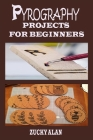 Pyrography Projects for Beginners: Complete Beginners Guide With Step By Step Instructions, Techniques, Exercises And Woodburning Patterns To Master T Cover Image