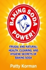 Baking Soda Power! Frugal and Natural: Health, Cleaning, and Hygiene Secrets of Cover Image
