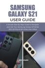 Samsung Galaxy S21 User Guide: A Simple Step-By-Step Guide to Navigate and Use Your Samsung Galaxy S21 Series (S21, S21 Plus & S21 Ultra) Like a Boss Cover Image