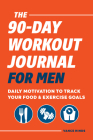 The 90-Day Workout Journal for Men: Daily Motivation to Track Your Food & Exercise Goals Cover Image