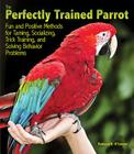 The Perfectly Trained Parrot: Fun and Positive Methods for Taming, Socializing, Trick Training, Release and Solving Behavior Problems Cover Image
