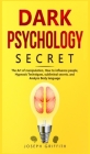 Dark Psychology Secret: The Ultimate Guide to Learning the Art of Persuasion and Manipulation, Mind Control Techniques & Brainwashing. Discove Cover Image