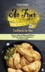 Air Fryer Cookbook for One: Easy to make, Healthy and Delicious Air Fryer Recipes for Beginners for Your Family Cover Image