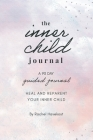 The Inner Child Journal: A 90 Day Guided Journal To Heal and Reparent Your Inner Child Cover Image