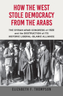 How the West Stole Democracy from the Arabs: The Syrian Arab Congress of 1920 and the Destruction of Its Historic Liberal-Islamic Alliance Cover Image