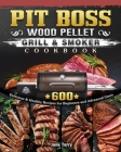 Pit Boss Wood Pellet Grill & Smoker Cookbook: 600 Delicious & Healthy Recipes for Beginners and Advanced Users Cover Image