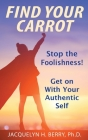 Find Your Carrot: Stop the Foolishness! Get on With Your Authentic Self Cover Image