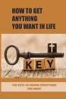 How To Get Anything You Want In Life: The Keys To Having Everything You Want: Unleash Their Potential Meaning Cover Image