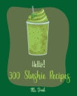 Hello! 300 Slushie Recipes: Best Slushie Cookbook Ever For Beginners [Watermelon Cookbook, Vegetable And Fruit Smoothie Recipes, Alcohol Mix Drink Cover Image