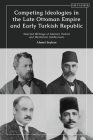 Competing Ideologies in the Late Ottoman Empire and Early Turkish Republic: Selected Writings of Islamist, Turkist, and Westernist Intellectuals Cover Image