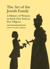 The Art of the Jewish Family: A History of Women in Early New York in Five Objects (Bard Graduate Center - Cultural Histories of the Material World) Cover Image
