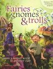 Fairies, Gnomes & Trolls: Create a Fantasy World in Polymer Clay Cover Image