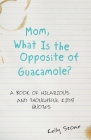 Mom, What Is the Opposite of Guacamole?: A Book of Hilarious and Thoughtful Kids' Quotes Cover Image