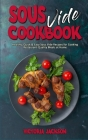 Sous Vide Cookbook: Healthy, Quick & Easy Sous Vide Recipes for Cooking Restaurant-Quality Meals at Home Cover Image