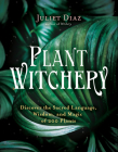 Plant Witchery: Discover the Sacred Language, Wisdom, and Magic of 200 Plants Cover Image