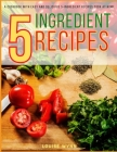5-Ingredient Recipes: A Cookbook with Easy and Delicious 5-Ingredient Recipes Cook at Home Cover Image