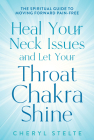 Heal Your Neck Issues and Let Your Throat Chakra Shine: The Spiritual Guide to Moving Forward Pain-Free Cover Image