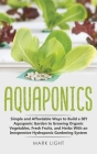 Aquaponics: Simple and Affordable Ways to Build a DIY Aquaponic Garden to Growing Organic Vegetables, Fresh Fruits, and Herbs With (Hydroponics #3) Cover Image